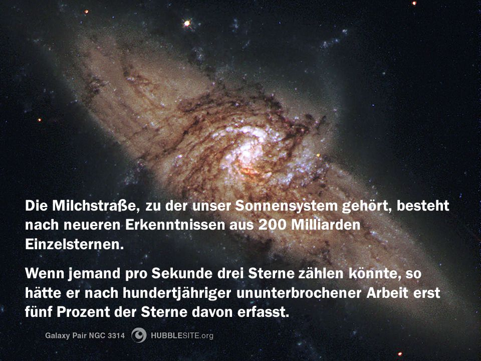 Die Milchstraße, zu der unser Sonnensystem gehört, besteht nach neueren Erkenntnissen aus 200 Milliarden Einzelsternen. Wenn jemand pro Sekunde drei S