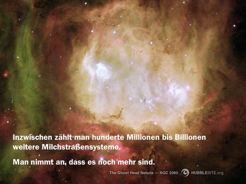 Inzwischen zählt man hunderte Millionen bis Billionen weitere Milchstraßensysteme. Man nimmt an, dass es noch mehr sind.
