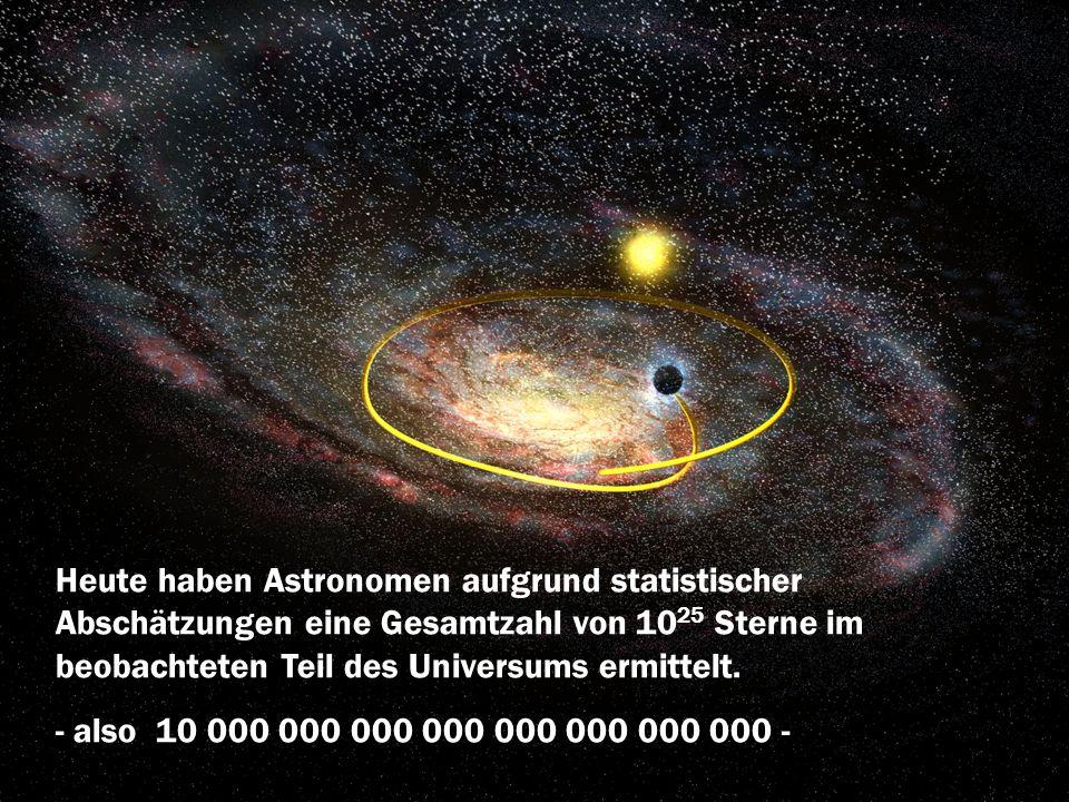 Heute haben Astronomen aufgrund statistischer Abschätzungen eine Gesamtzahl von 10 25 Sterne im beobachteten Teil des Universums ermittelt. - also 10