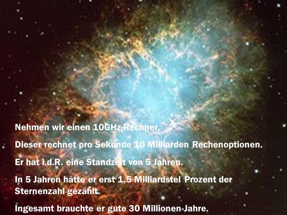 Nehmen wir einen 10GHz-Rechner. Dieser rechnet pro Sekunde 10 Milliarden Rechenoptionen. Er hat i.d.R. eine Standzeit von 5 Jahren. In 5 Jahren hätte