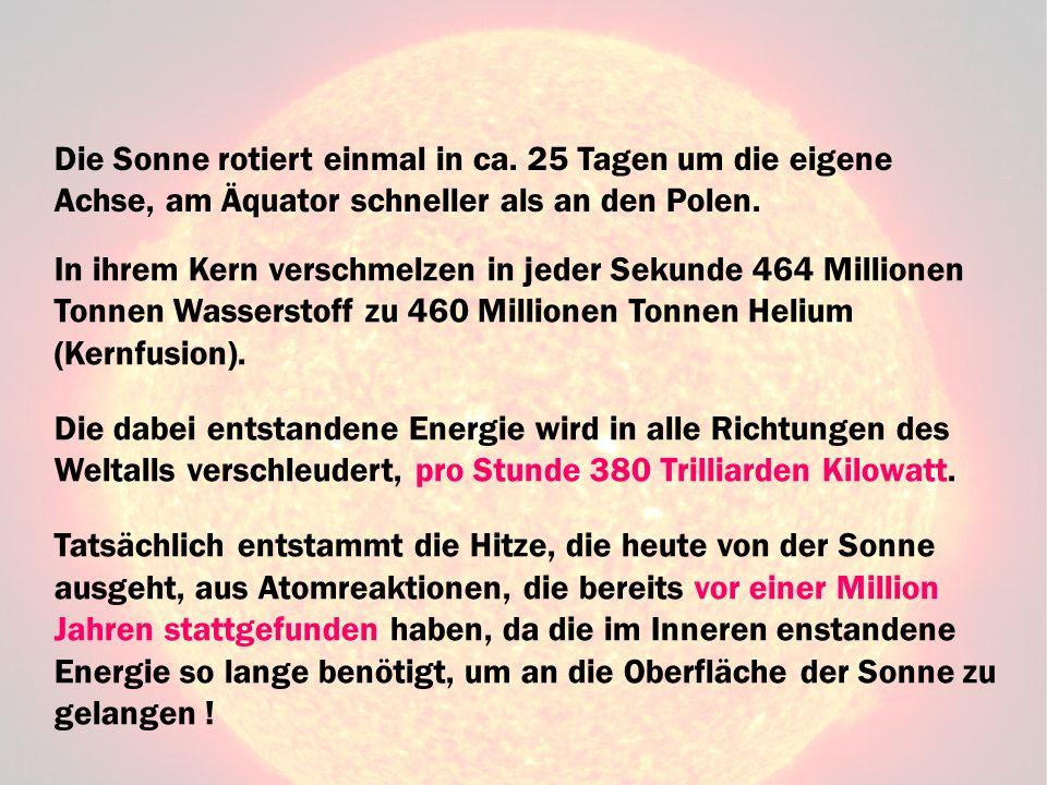 Die Sonne rotiert einmal in ca. 25 Tagen um die eigene Achse, am Äquator schneller als an den Polen. In ihrem Kern verschmelzen in jeder Sekunde 464 M
