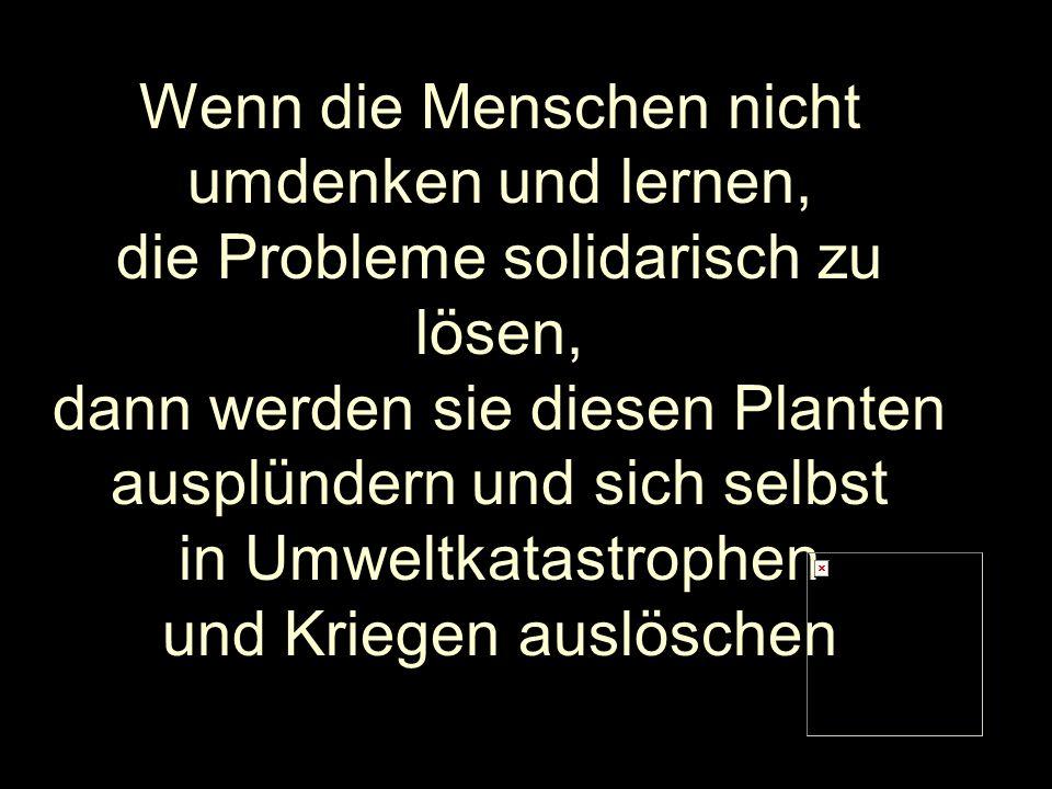 Wenn die Menschen nicht umdenken und lernen, die Probleme solidarisch zu lösen, dann werden sie diesen Planten ausplündern und sich selbst in Umweltka