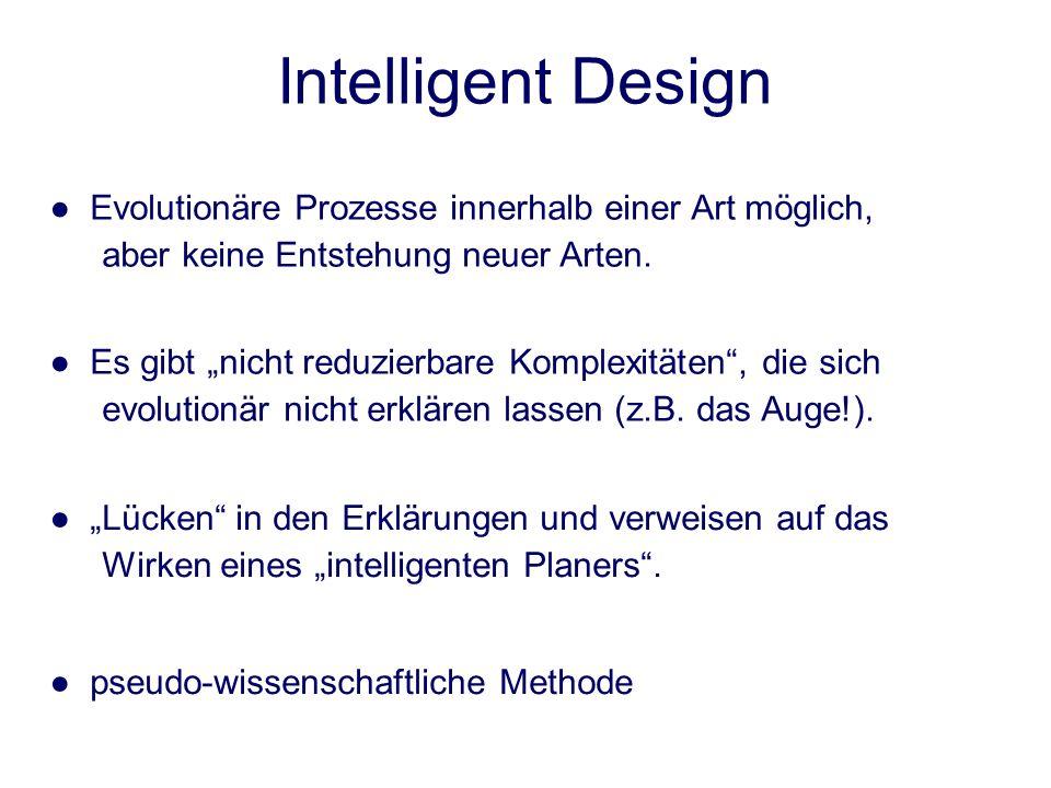 Intelligent Design Es gibt nicht reduzierbare Komplexitäten, die sich evolutionär nicht erklären lassen (z.B. das Auge!). Lücken in den Erklärungen un