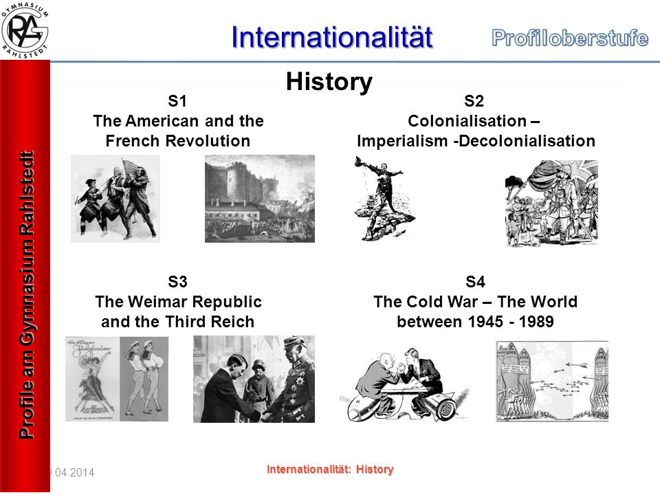 19.04.2014 Internationalität Internationalität: History S1 The American and the French Revolution S2 Colonialisation – Imperialism -Decolonialisation S3 The Weimar Republic and the Third Reich S4 The Cold War – The World between 1945 - 1989 History Profile am Gymnasium Rahlstedt
