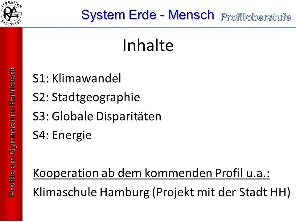 System Erde - Mensch Profile am Gymnasium Rahlstedt S1: Klimawandel S2: Stadtgeographie S3: Globale Disparitäten S4: Energie Kooperation ab dem kommenden Profil u.a.: Klimaschule Hamburg (Projekt mit der Stadt HH) Inhalte