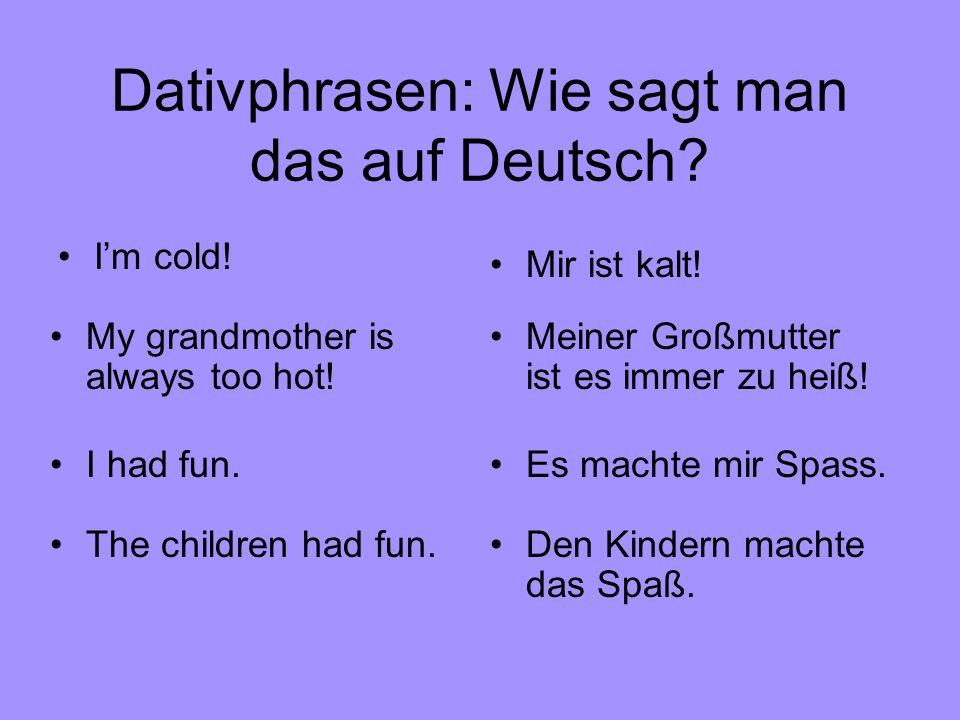 Dativphrasen: Wie sagt man das auf Deutsch? Es machte mir Spass. Im cold! Mir ist kalt! My grandmother is always too hot! Meiner Großmutter ist es imm