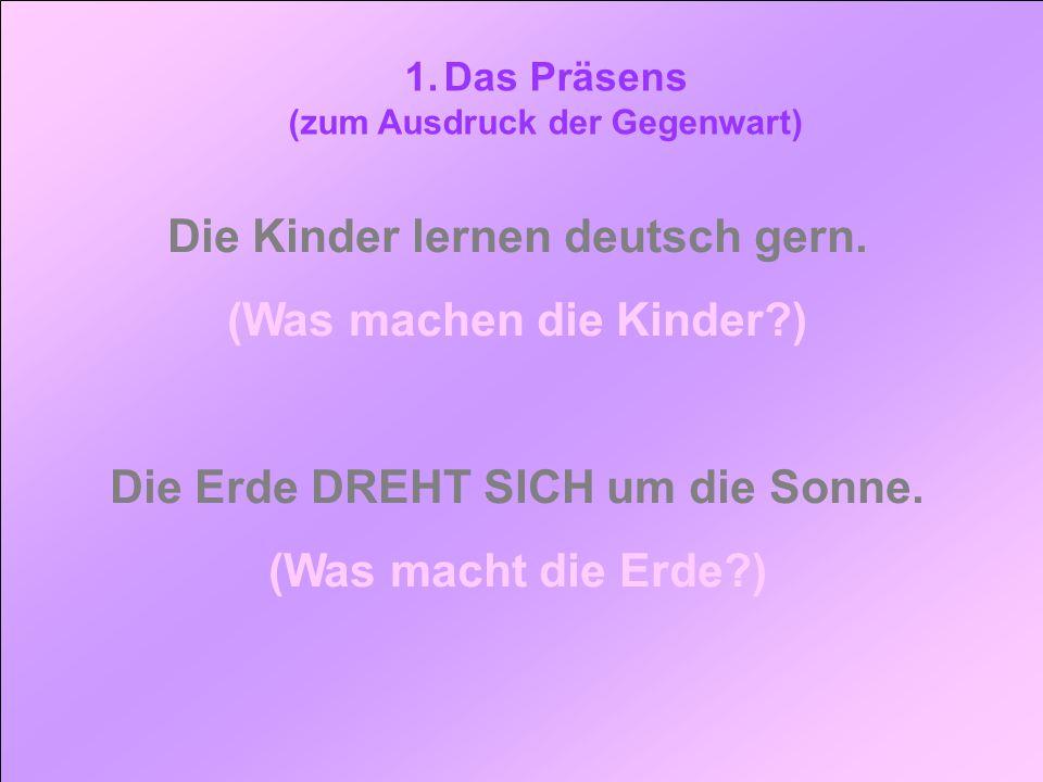 1.Das Präsens (zum Ausdruck der Gegenwart) Die Kinder lernen deutsch gern. (Was machen die Kinder?) Die Erde DREHT SICH um die Sonne. (Was macht die E