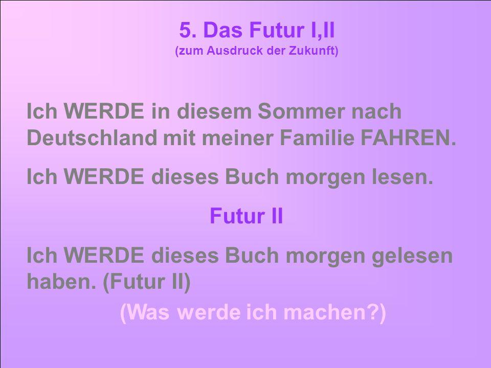 5. Das Futur I,II (zum Ausdruck der Zukunft) Ich WERDE in diesem Sommer nach Deutschland mit meiner Familie FAHREN. Ich WERDE dieses Buch morgen lesen