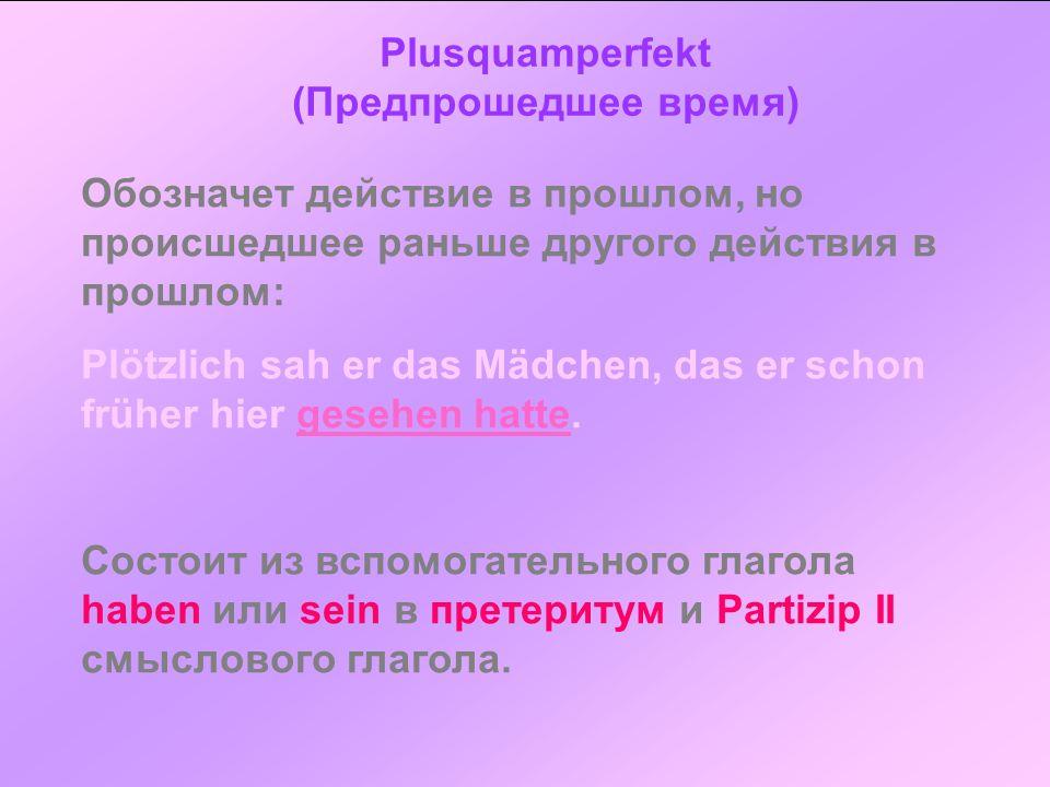Plusquamperfekt (Предпрошедшее время) Обозначет действие в прошлом, но происшедшее раньше другого действия в прошлом: Plötzlich sah er das Mädchen, da