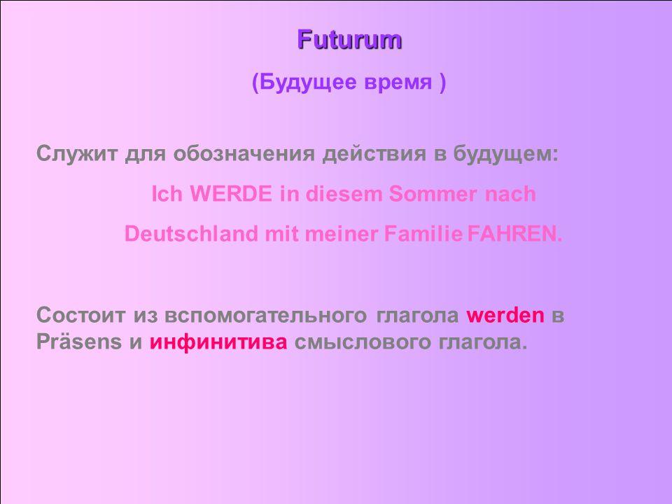 Futurum (Будущее время ) Служит для обозначения действия в будущем: Ich WERDE in diesem Sommer nach Deutschland mit meiner Familie FAHREN. Состоит из