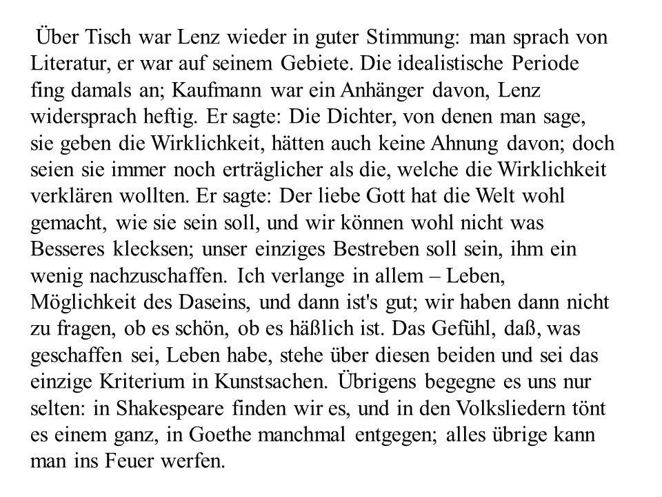 Über Tisch war Lenz wieder in guter Stimmung: man sprach von Literatur, er war auf seinem Gebiete. Die idealistische Periode fing damals an; Kaufmann