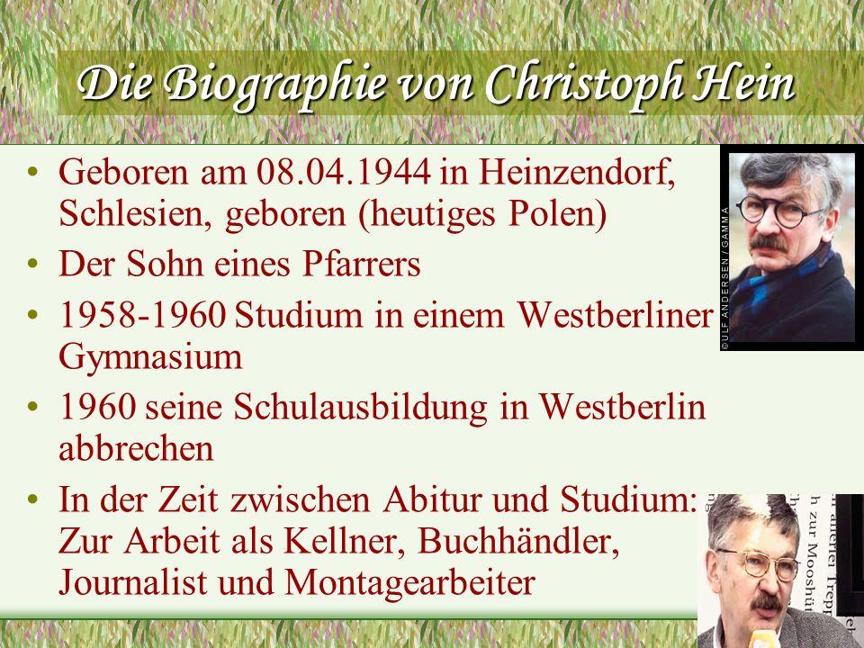 Die Biographie von Christoph Hein 1967-1971 Studium von Philosophie und Logik in Leipzig und Berlin 1974 Ein Regieassistent an der Ostberliner Volksbühne (seine ersten Stücke aufgeführt,,Vom hungrigen Hennecke , Schlöter und Was Solls ) Als Dramatiker und Erzähler gehört Hein zu einem der am meisten beachteten Autoren in der DDR-Literatur und ist seit 1979 als freischaffender Autor tätig 1994 erhielt Christoph Hein den Peter-Huchel-Preis, die Jury war von seinem Scharfsinn bei der Beobachtung von privaten und gesellschaftlichen Konflikten in der DDR begeistert