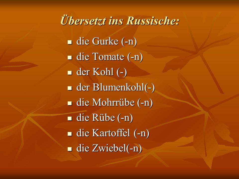 Übersetzt ins Russische: die Gurke (-n) die Gurke (-n) die Tomate (-n) die Tomate (-n) der Kohl (-) der Kohl (-) der Blumenkohl(-) der Blumenkohl(-) die Mohrrübe (-n) die Mohrrübe (-n) die Rübe (-n) die Rübe (-n) die Kartoffel (-n) die Kartoffel (-n) die Zwiebel(-n) die Zwiebel(-n)