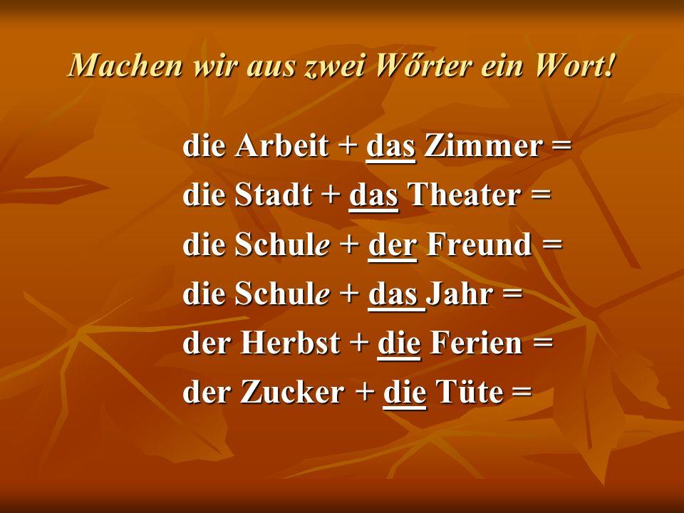 Machen wir aus zwei Wőrter ein Wort! die Arbeit + das Zimmer = die Stadt + das Theater = die Schule + der Freund = die Schule + das Jahr = der Herbst