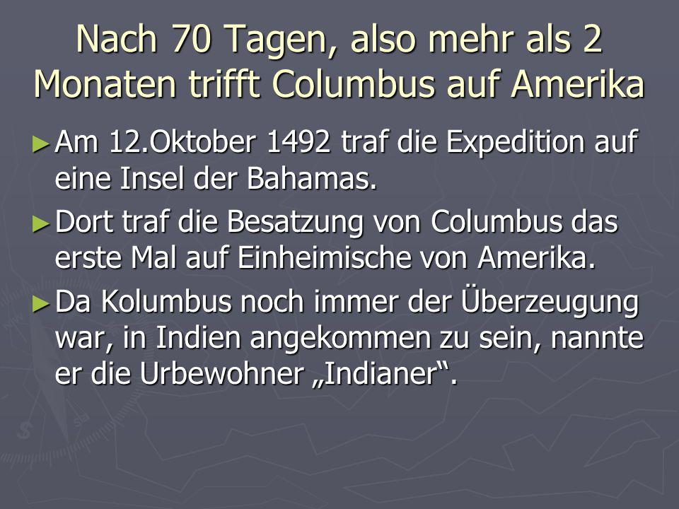 Nach 70 Tagen, also mehr als 2 Monaten trifft Columbus auf Amerika Am 12.Oktober 1492 traf die Expedition auf eine Insel der Bahamas.