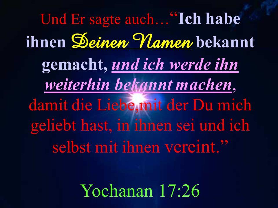 Unser Messias sagte Ich habe Deinen Namen dem Volk bekannt gemacht, das Du mir aus der Welt gegeben hast. Yochanan 17:6