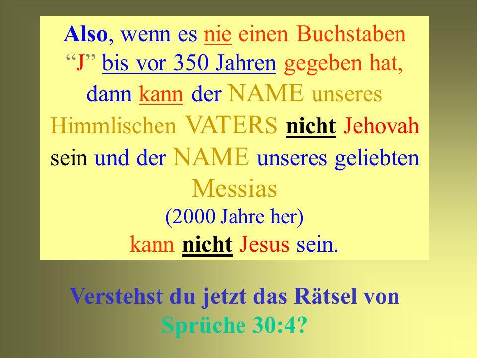 Es gab niemals einen Buchstaben J in der ganzen Geschichte bis vor 350 Jahren! Bis heute gibt es weder im Hebräischen noch Griechischen den Buchstaben