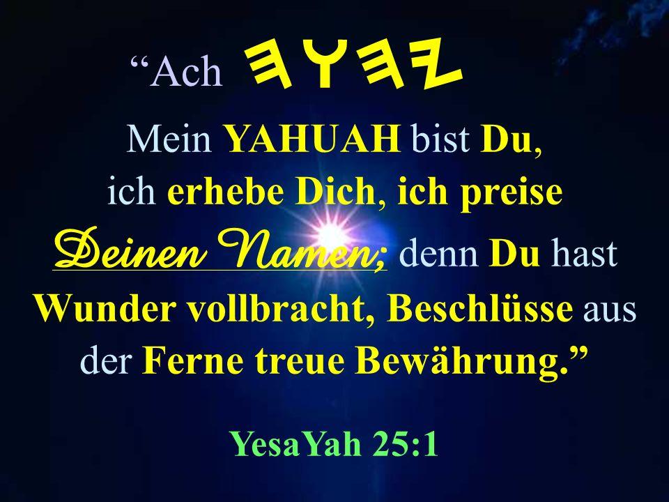 Und ihr sollt erkennen, daß Ich YAHUAH Bin HWHY wenn Ich mit euch verfahre um Meines Namens willen. Hesekiel 20:44