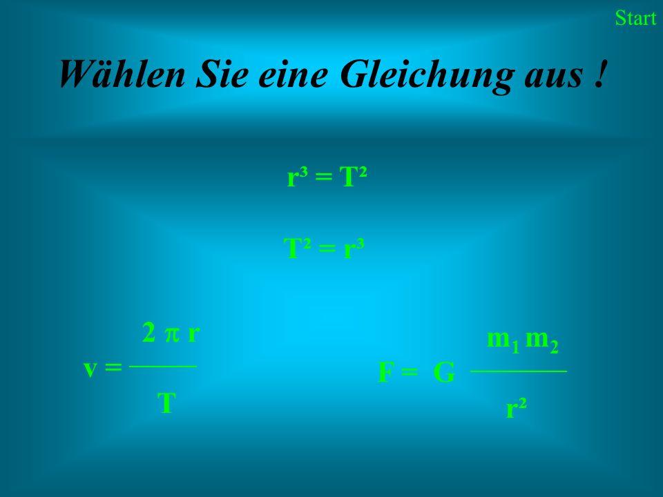 Wählen Sie eine Gleichung aus ! r³ = T² T² = r³ 2 r v = _______ T m 1 m 2 F = G __________ r² Start