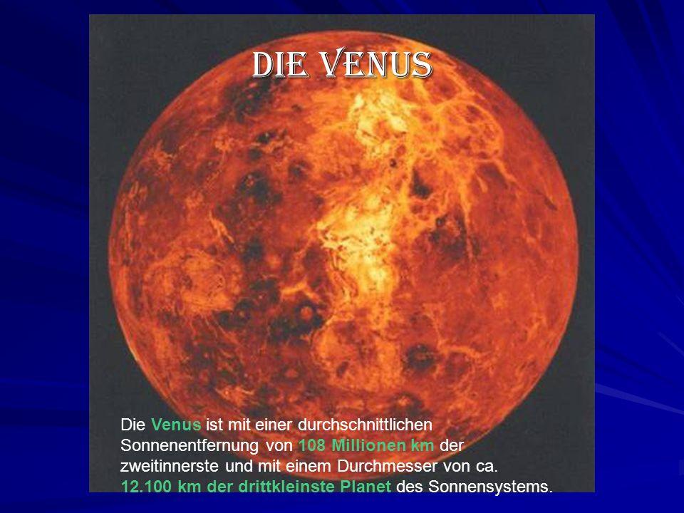 Die Venus Die Venus ist mit einer durchschnittlichen Sonnenentfernung von 108 Millionen km der zweitinnerste und mit einem Durchmesser von ca.