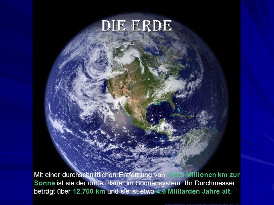 Die Erde Mit einer durchschnittlichen Entfernung von 149,6 Millionen km zur Sonne ist sie der dritte Planet im Sonnensystem.