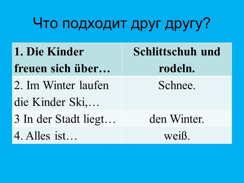 Что подходит друг другу? Schlittschuh und rodeln. 1. Die Kinder freuen sich über… Schnee. 2. Im Winter laufen die Kinder Ski,… den Winter. 3 In der St