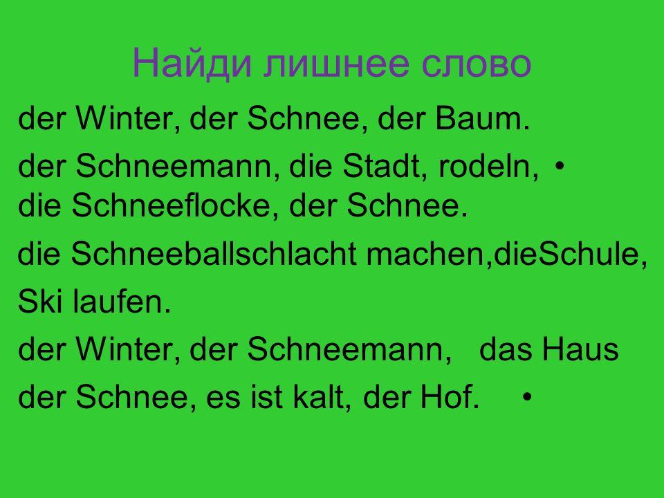 Найди лишнее слово der Winter, der Schnee, der Baum. der Schneemann, die Stadt, rodeln, die Schneeflocke, der Schnee. die Schneeballschlacht machen,di