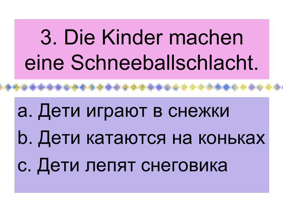 3. Die Kinder machen eine Schneeballschlacht. a. Дети играют в снежки b. Дети катаются на коньках c. Дети лепят снеговика