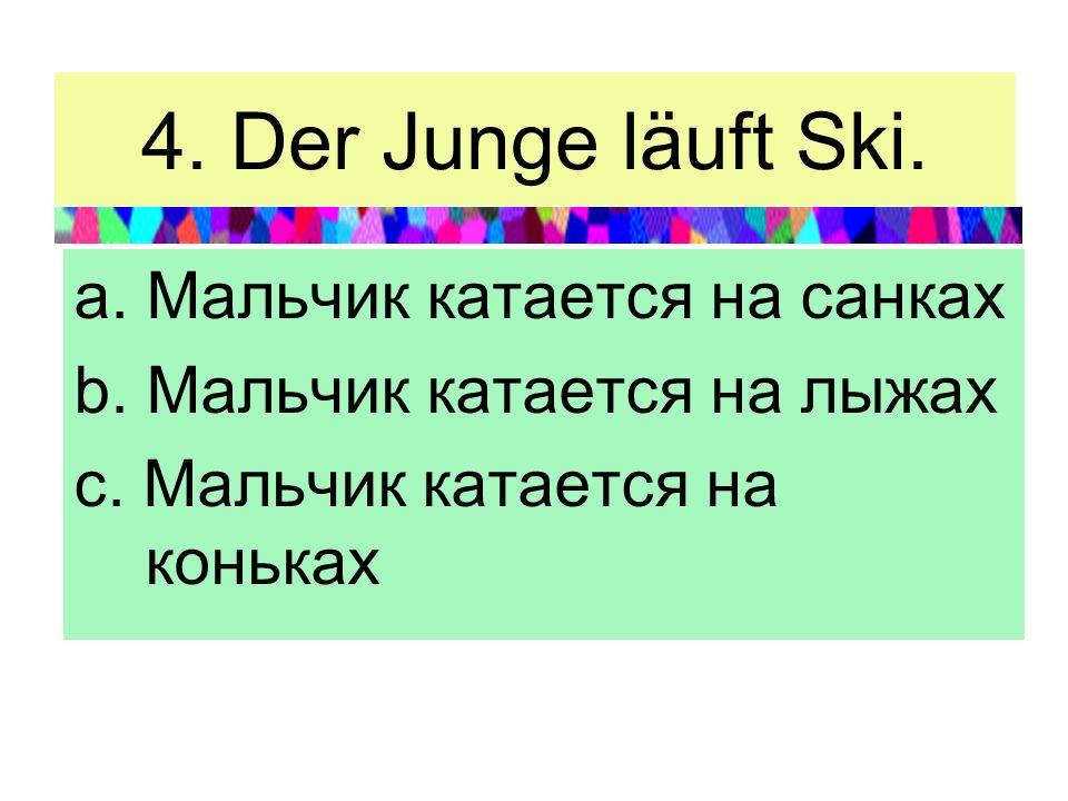 4. Der Junge läuft Ski. a. Мальчик катается на санках b. Мальчик катается на лыжах c. Мальчик катается на коньках