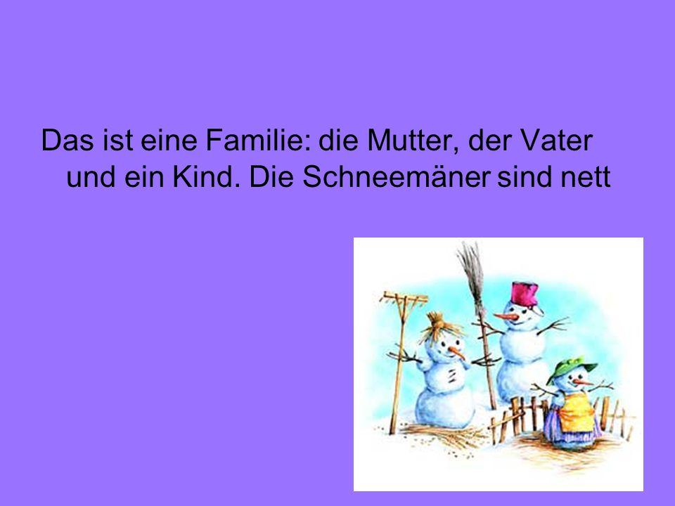 Das ist eine Familie: die Mutter, der Vater und ein Kind. Die Schneemäner sind nett