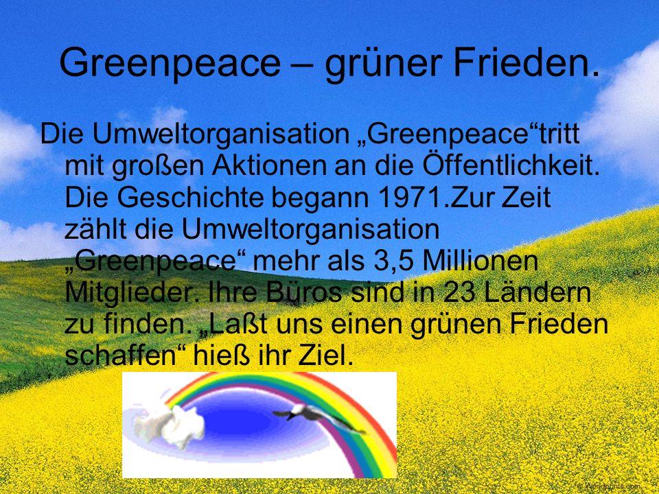 Greenpeacе – grüner Frieden. Die Umweltorganisation Greenpeacetritt mit großen Aktionen an die Öffentlichkeit. Die Geschichte begann 1971.Zur Zeit zäh