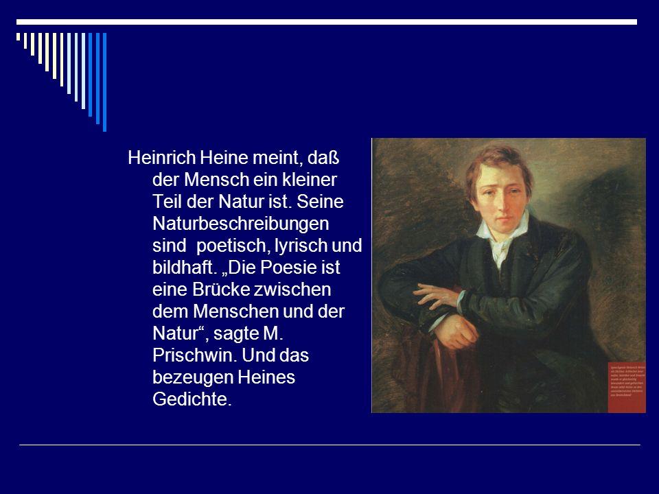 Heinrich Heine meint, daß der Mensch ein kleiner Teil der Natur ist. Seine Naturbeschreibungen sind poetisch, lyrisch und bildhaft. Die Poesie ist ein