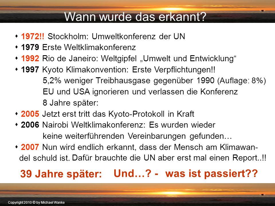 Copyright 2010 © by Michael Wanke Wann wurde das erkannt? 1972!! Stockholm: Umweltkonferenz der UN 1979 Erste Weltklimakonferenz 1992 Rio de Janeiro: