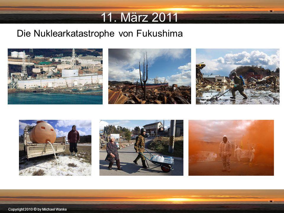 Copyright 2010 © by Michael Wanke 11. März 2011 Die Nuklearkatastrophe von Fukushima