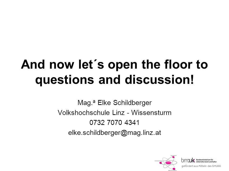 gefördert aus Mitteln des BMUKK And now let´s open the floor to questions and discussion.