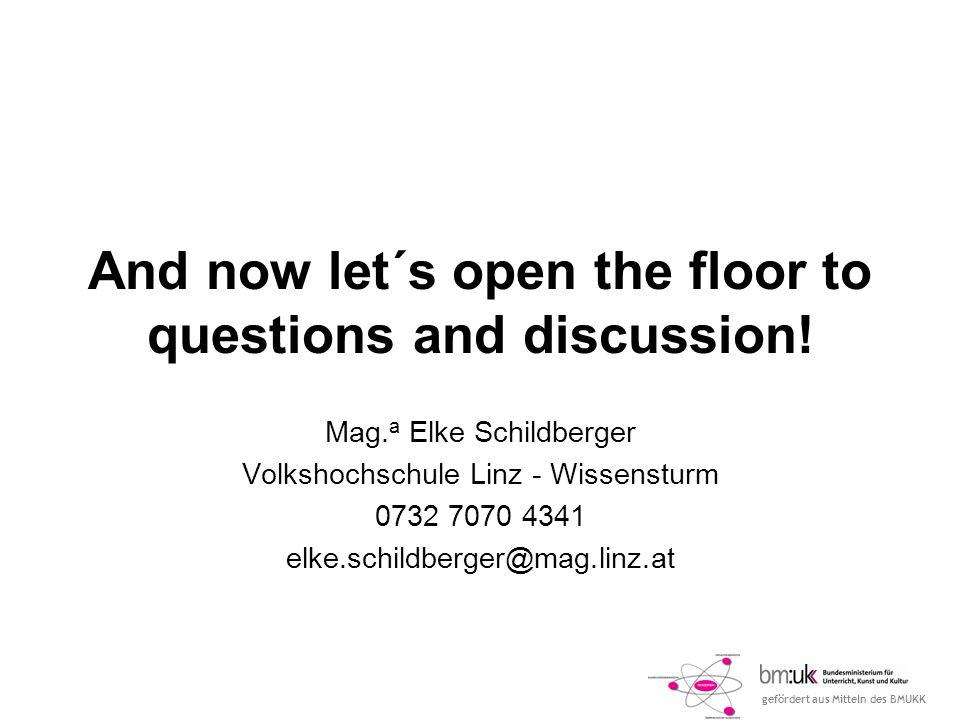 gefördert aus Mitteln des BMUKK And now let´s open the floor to questions and discussion! Mag. a Elke Schildberger Volkshochschule Linz - Wissensturm
