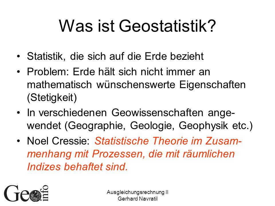 Ausgleichungsrechnung II Gerhard Navratil Definition Geostatistik (1) Modellierung von Daten als Realisierung eines Zufallsprozesses {Z(x):x D} wobei D der d-dimensionale Raum ist und x darin variieren kann.