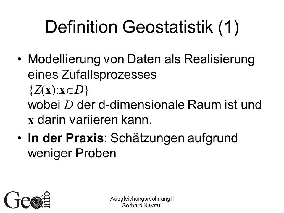 Ausgleichungsrechnung II Gerhard Navratil Definition Geostatistik (2) Zeitlich-räumlicher Prozess: Dann definiert über {Z(x,t):x D, t T} Im folgenden: Datenbereich rein räumlich, auch wenn über größerer Zeitraum erhoben Gezeigt wird: Schließen von Daten an bekannten Orten auf den Prozess