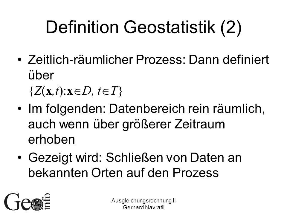 Ausgleichungsrechnung II Gerhard Navratil Definition Geostatistik (3) Geostatistik = Anwendung stochastischer Prozesse in den Geowissenschaften Dient Analyse und Modellierung raum- bezogener Daten Bei einfacher Ausgleichungsrechnung Raumbezug nicht verwendet