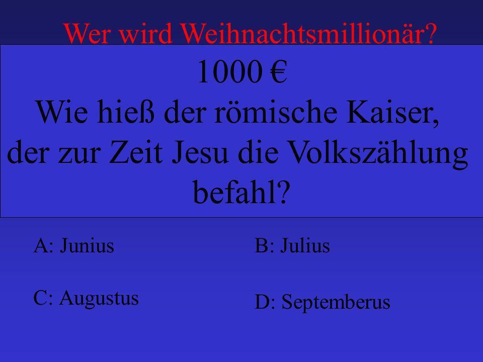 A: JuniusB: Julius C: Augustus D: Septemberus 1000 Wie hieß der römische Kaiser, der zur Zeit Jesu die Volkszählung befahl.