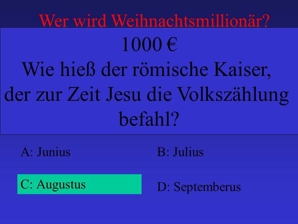 A: JuniusB: Julius C: Augustus D: Septemberus 1000 Wie hieß der römische Kaiser, der zur Zeit Jesu die Volkszählung befahl? Wer wird Weihnachtsmillion