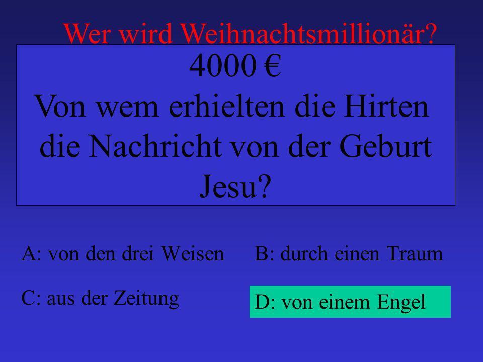 A: von den drei WeisenB: durch einen Traum C: aus der Zeitung D: von einem Engel 4000 Von wem erhielten die Hirten die Nachricht von der Geburt Jesu.