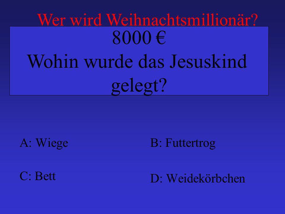 A: WiegeB: Futtertrog C: Bett D: Weidekörbchen 8000 Wohin wurde das Jesuskind gelegt? Wer wird Weihnachtsmillionär?