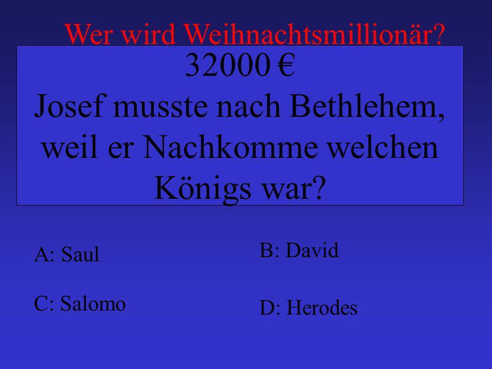 A: Saul B: David C: Salomo D: Herodes 32000 Josef musste nach Bethlehem, weil er Nachkomme welchen Königs war? Wer wird Weihnachtsmillionär?