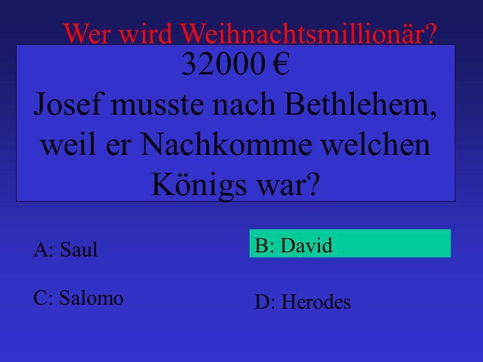 A: Saul B: David C: Salomo D: Herodes 32000 Josef musste nach Bethlehem, weil er Nachkomme welchen Königs war.