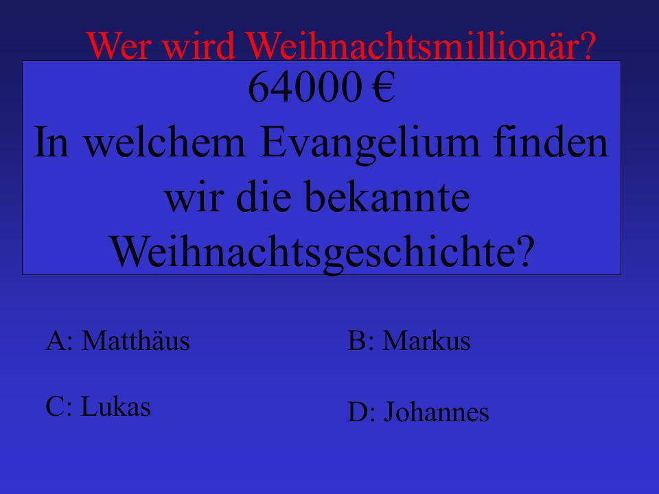 A: MatthäusB: Markus C: Lukas D: Johannes 64000 In welchem Evangelium finden wir die bekannte Weihnachtsgeschichte? Wer wird Weihnachtsmillionär?
