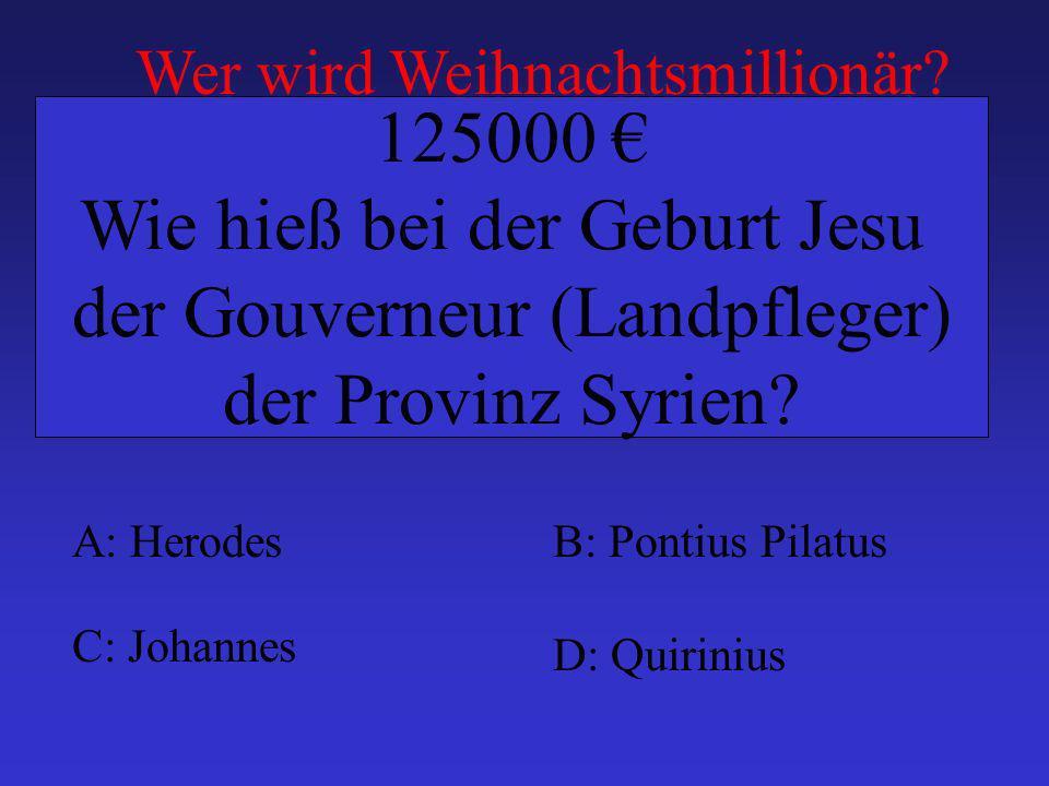 A: HerodesB: Pontius Pilatus C: Johannes D: Quirinius 125000 Wie hieß bei der Geburt Jesu der Gouverneur (Landpfleger) der Provinz Syrien? Wer wird We