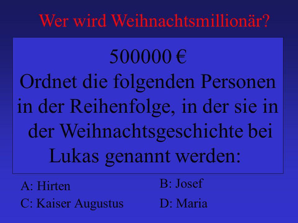 A: Hirten B: Josef C: Kaiser AugustusD: Maria 500000 Ordnet die folgenden Personen in der Reihenfolge, in der sie in der Weihnachtsgeschichte bei Luka