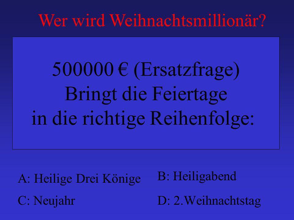 A: Heilige Drei Könige B: Heiligabend C: NeujahrD: 2.Weihnachtstag 500000 (Ersatzfrage) Bringt die Feiertage in die richtige Reihenfolge: Wer wird Weihnachtsmillionär?