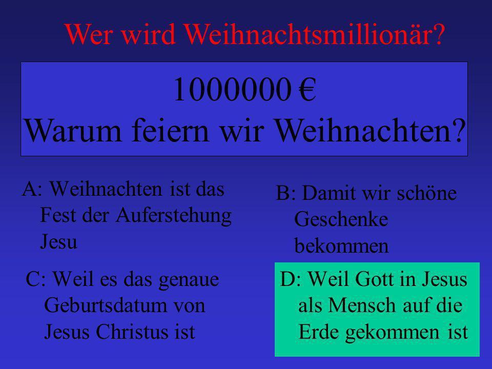 A: Weihnachten ist das Fest der Auferstehung Jesu B: Damit wir schöne Geschenke bekommen C: Weil es das genaue Geburtsdatum von Jesus Christus ist D: Weil Gott in Jesus als Mensch auf die Erde gekommen ist 1000000 Warum feiern wir Weihnachten.